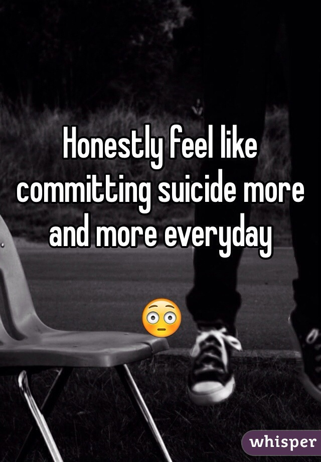 Honestly feel like committing suicide more and more everyday   😳
