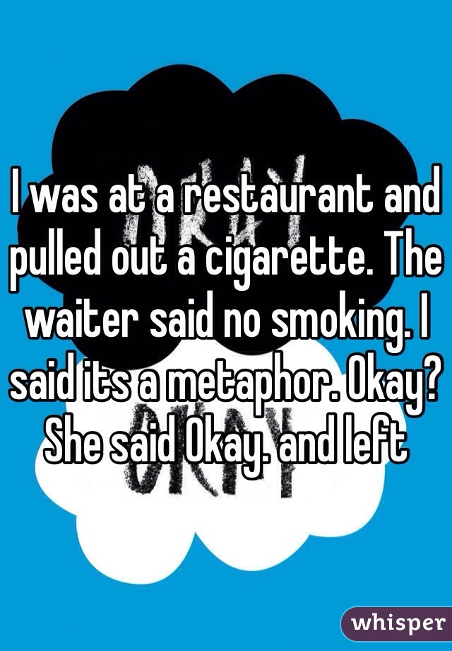 I was at a restaurant and pulled out a cigarette. The waiter said no smoking. I said its a metaphor. Okay? She said Okay. and left