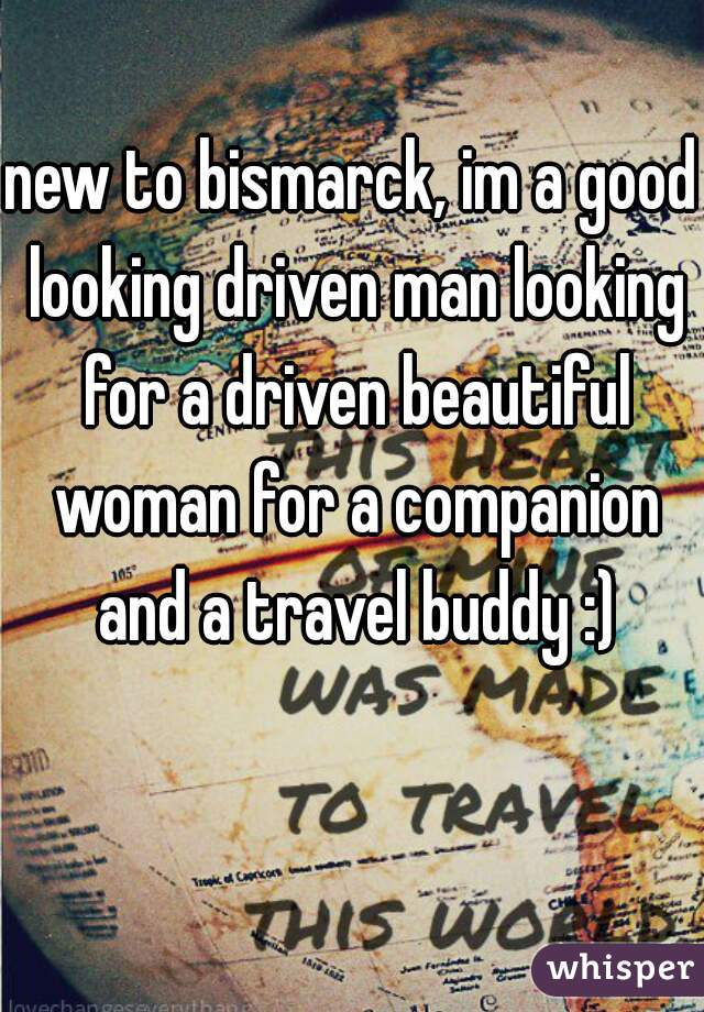 new to bismarck, im a good looking driven man looking for a driven beautiful woman for a companion and a travel buddy :)