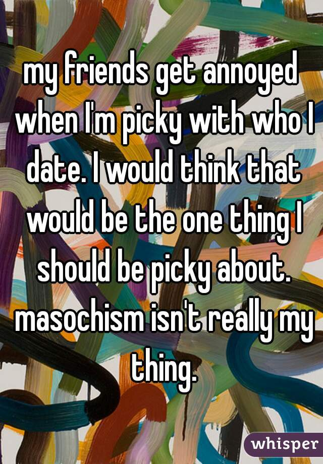 my friends get annoyed when I'm picky with who I date. I would think that would be the one thing I should be picky about. masochism isn't really my thing.