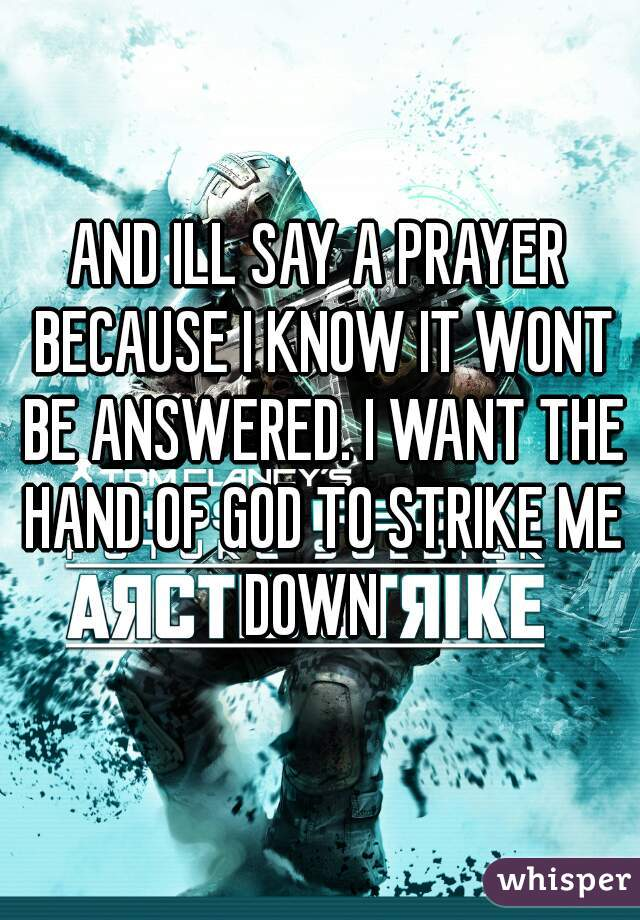 AND ILL SAY A PRAYER BECAUSE I KNOW IT WONT BE ANSWERED. I WANT THE HAND OF GOD TO STRIKE ME DOWN