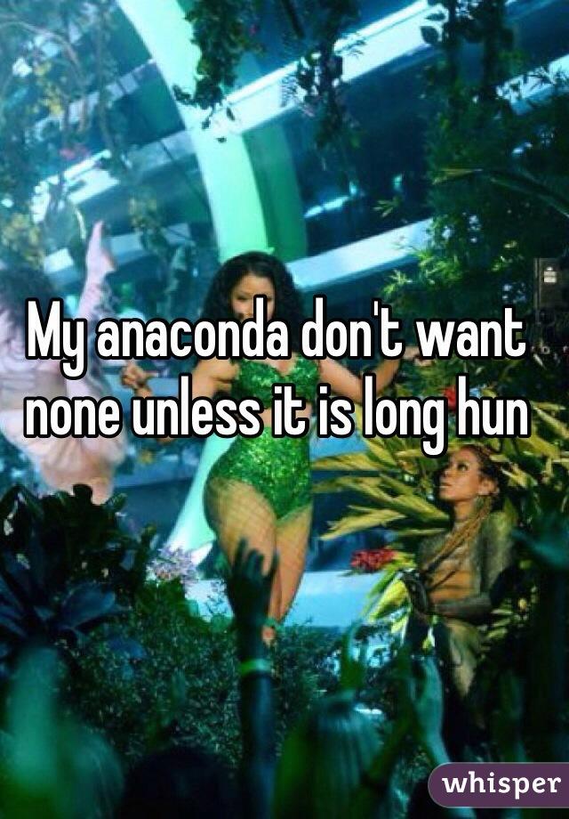 My anaconda don't want none unless it is long hun