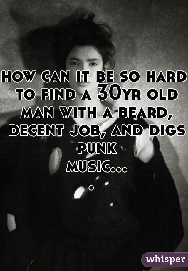 how can it be so hard to find a 30yr old man with a beard, decent job, and digs punk music....