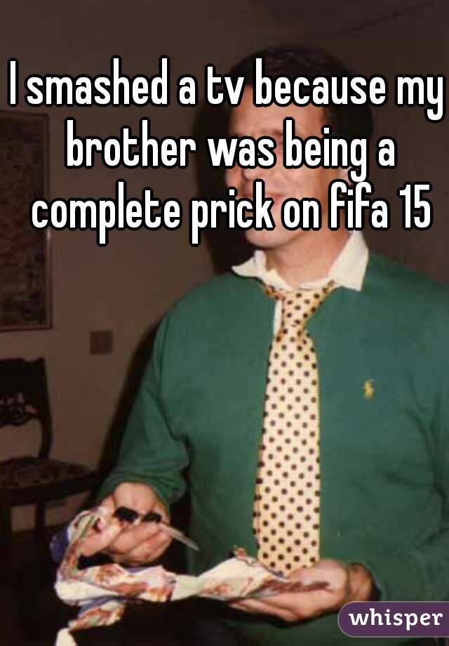 I smashed a tv because my brother was being a complete prick on fifa 15