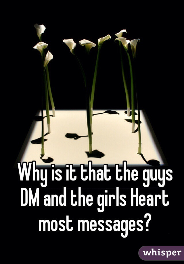 Why is it that the guys DM and the girls Heart most messages?