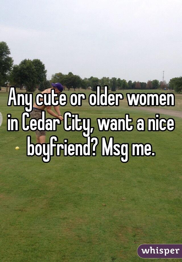 Any cute or older women in Cedar City, want a nice boyfriend? Msg me.