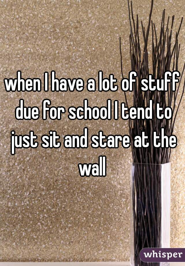 when I have a lot of stuff due for school I tend to just sit and stare at the wall
