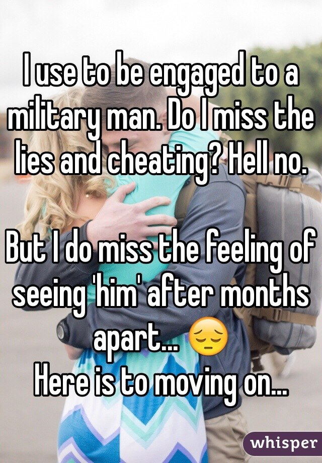 I use to be engaged to a military man. Do I miss the lies and cheating? Hell no.   But I do miss the feeling of seeing 'him' after months apart... 😔 Here is to moving on...