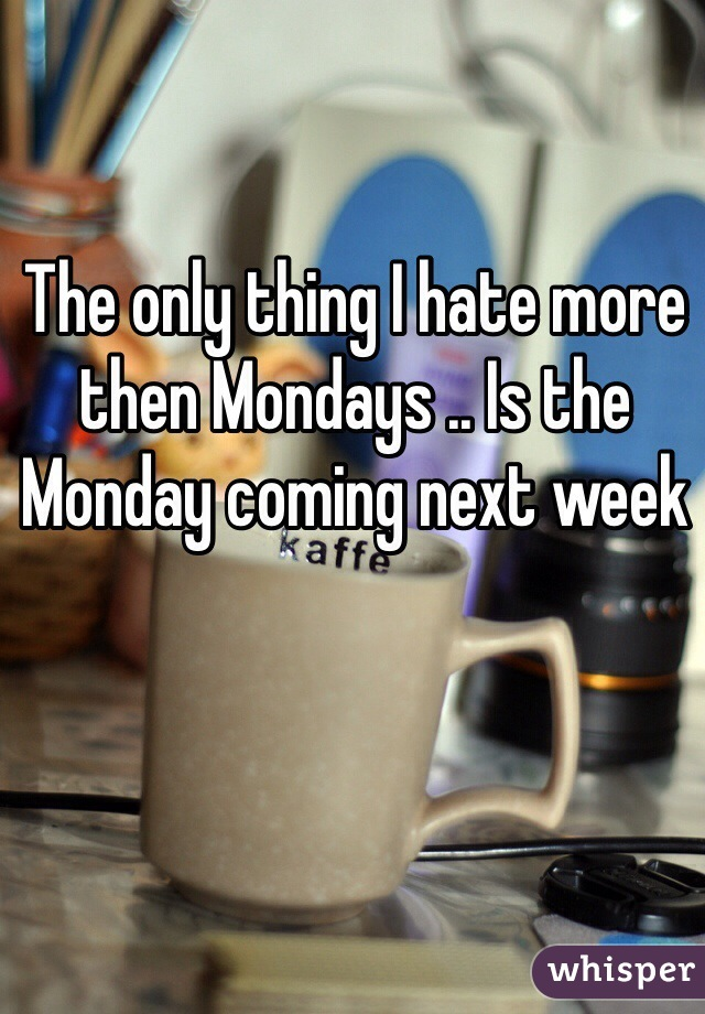 The only thing I hate more then Mondays .. Is the Monday coming next week