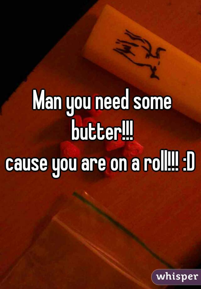 Man you need some butter!!!  cause you are on a roll!!! :D