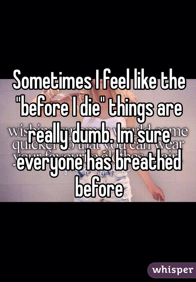 """Sometimes I feel like the """"before I die"""" things are really dumb. Im sure everyone has breathed before"""