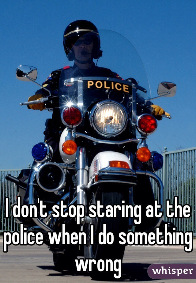 I don't stop staring at the police when I do something wrong