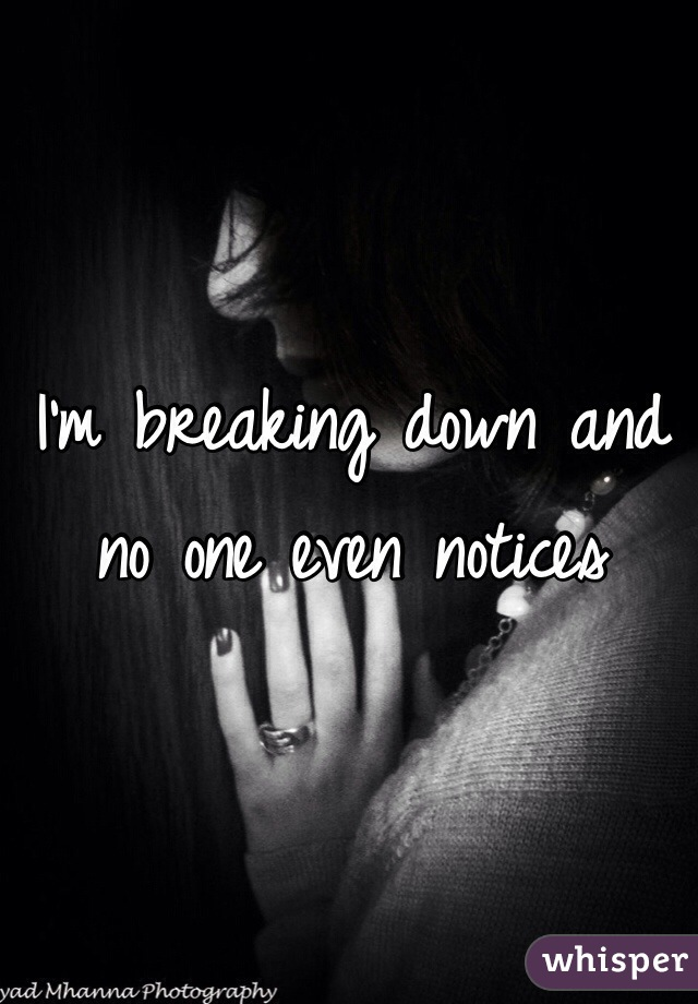 I'm breaking down and no one even notices