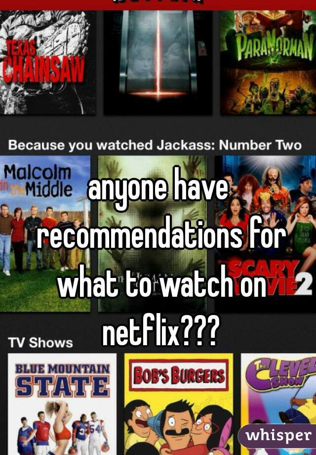anyone have recommendations for what to watch on netflix???