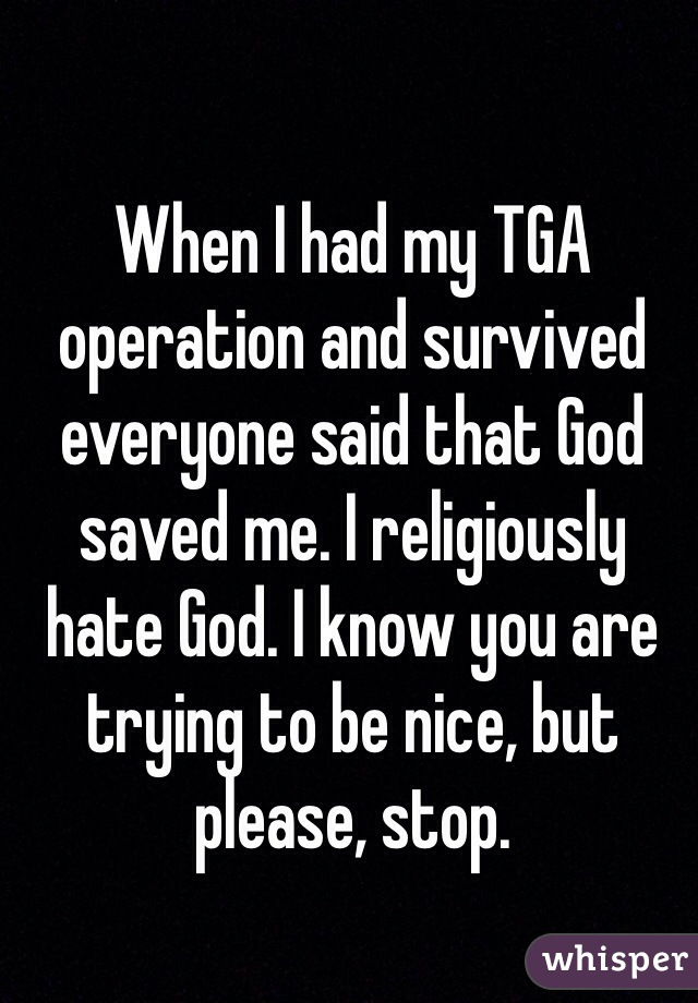When I had my TGA operation and survived everyone said that God saved me. I religiously hate God. I know you are trying to be nice, but please, stop.