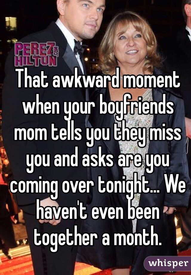 That awkward moment when your boyfriends mom tells you they miss you and asks are you coming over tonight... We haven't even been together a month.