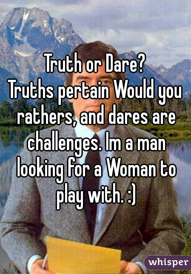 Truth or Dare? Truths pertain Would you rathers, and dares are challenges. Im a man looking for a Woman to play with. :)
