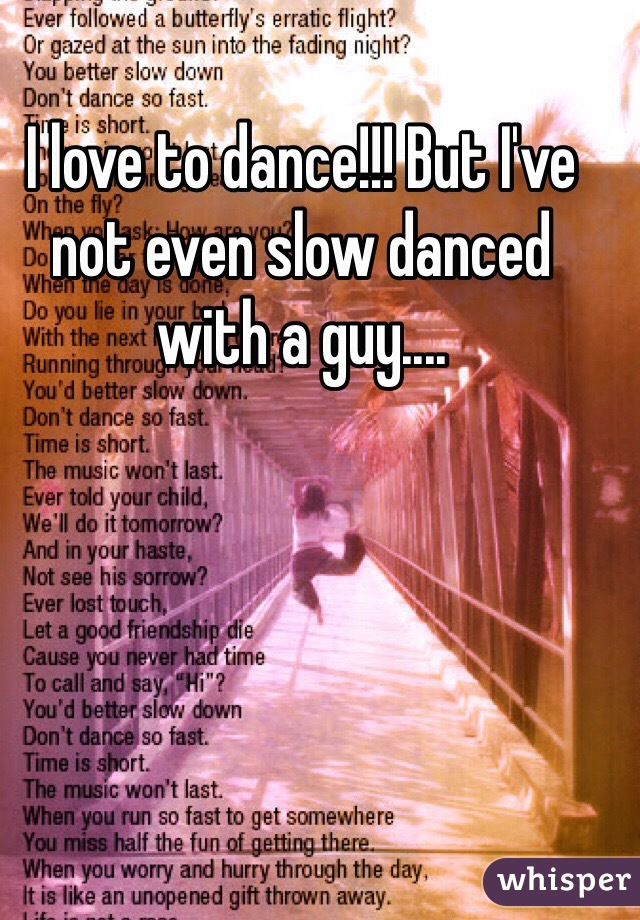 I love to dance!!! But I've not even slow danced with a guy....