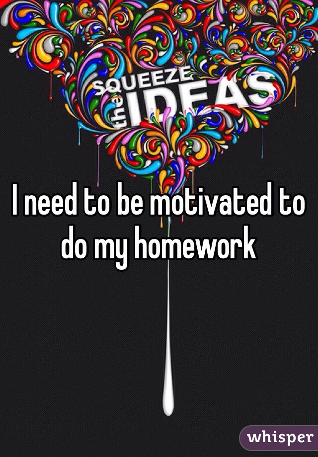 I need to be motivated to do my homework