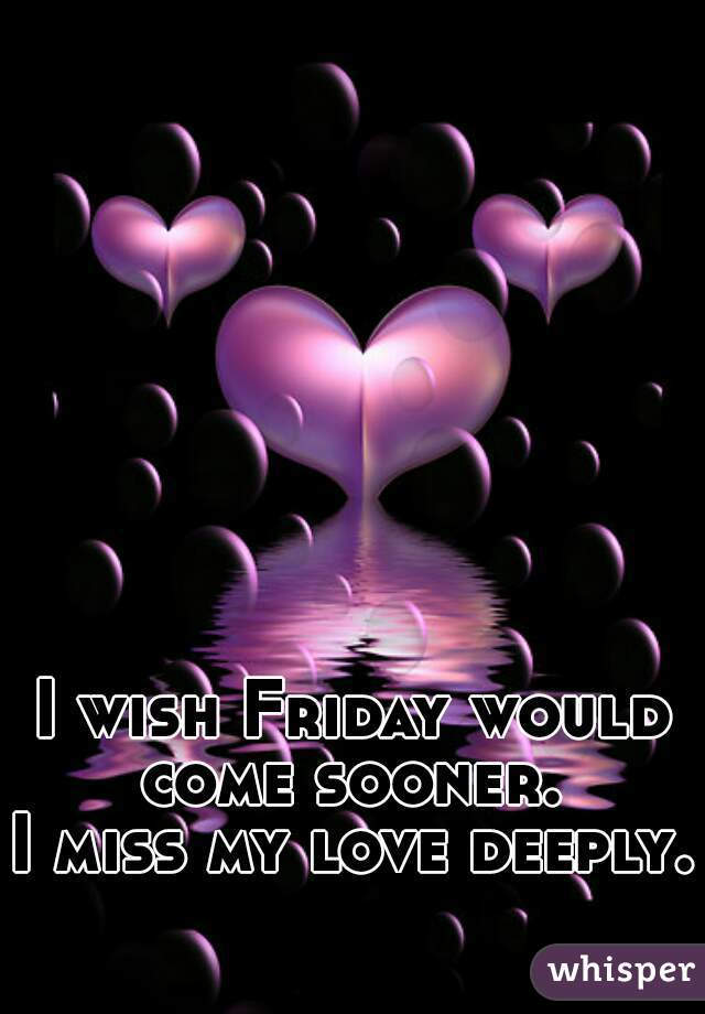 I wish Friday would come sooner.  I miss my love deeply.