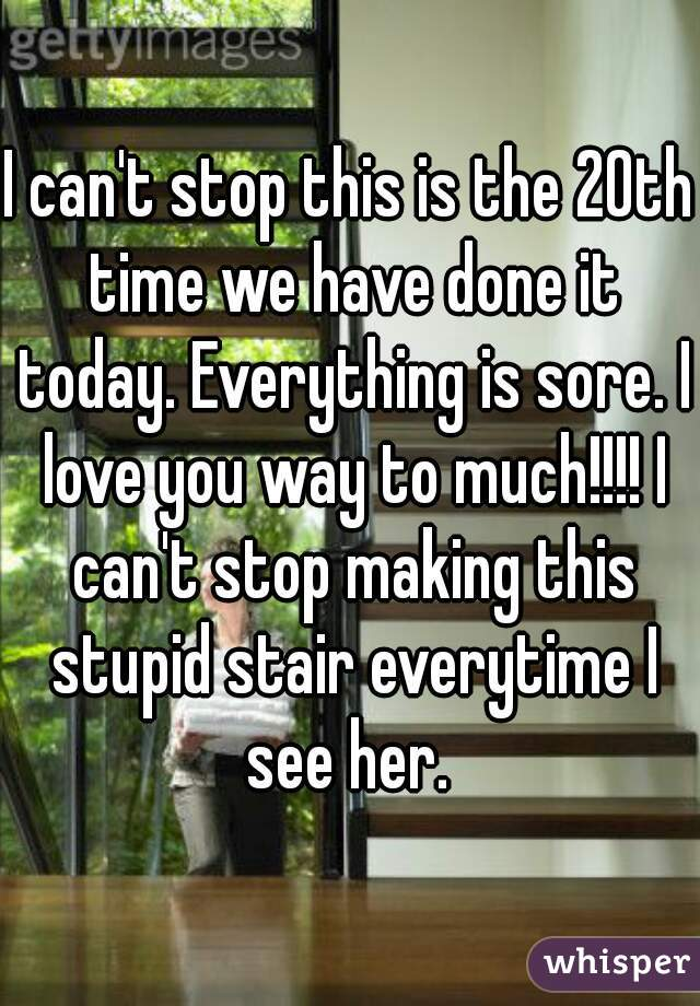 I can't stop this is the 20th time we have done it today. Everything is sore. I love you way to much!!!! I can't stop making this stupid stair everytime I see her.