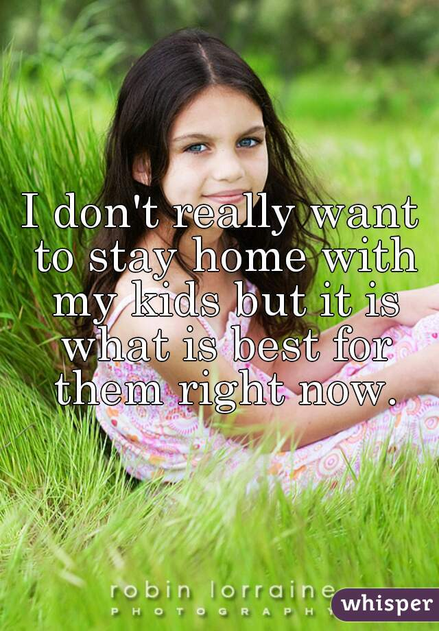 I don't really want to stay home with my kids but it is what is best for them right now.