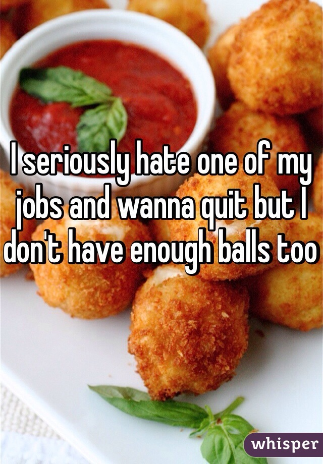 I seriously hate one of my jobs and wanna quit but I don't have enough balls too