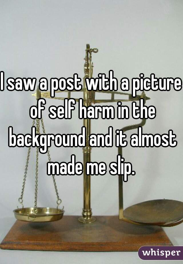I saw a post with a picture of self harm in the background and it almost made me slip.