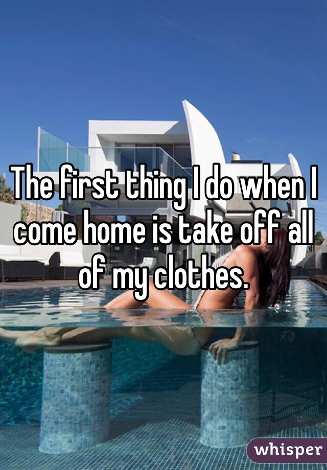 The first thing I do when I come home is take off all of my clothes.