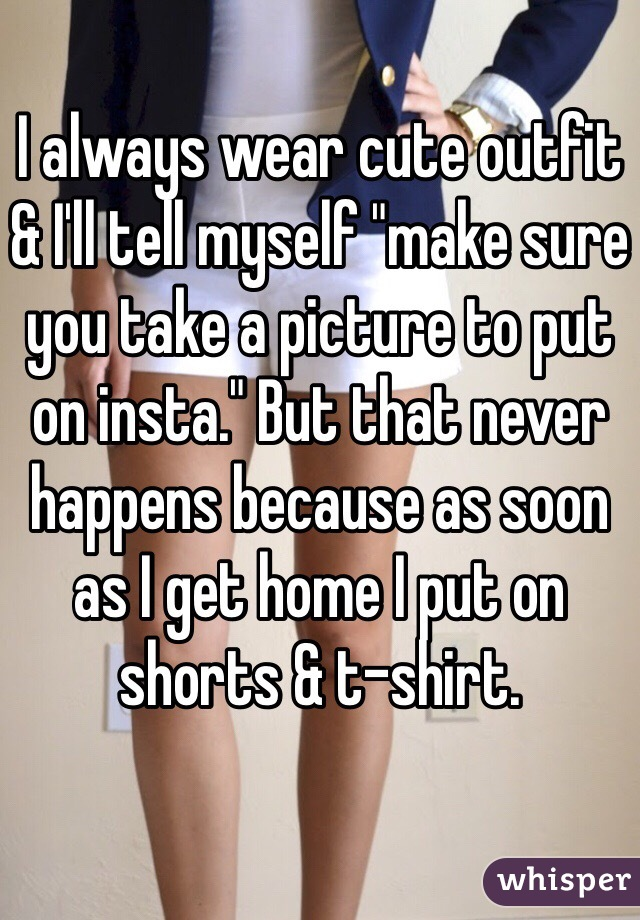 """I always wear cute outfit & I'll tell myself """"make sure you take a picture to put on insta."""" But that never happens because as soon as I get home I put on shorts & t-shirt."""