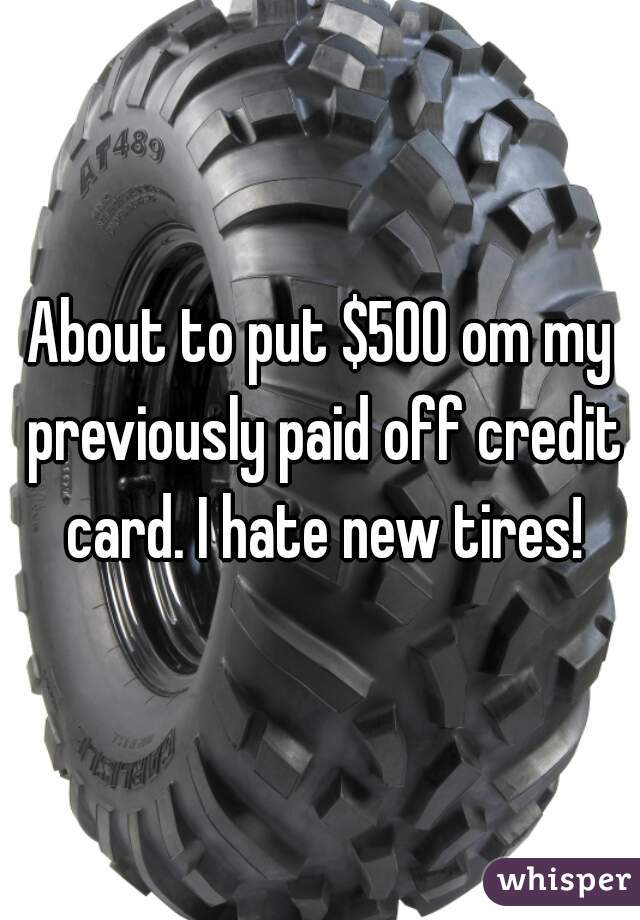 About to put $500 om my previously paid off credit card. I hate new tires!