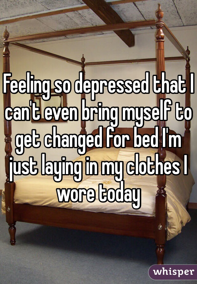 Feeling so depressed that I can't even bring myself to get changed for bed I'm just laying in my clothes I wore today