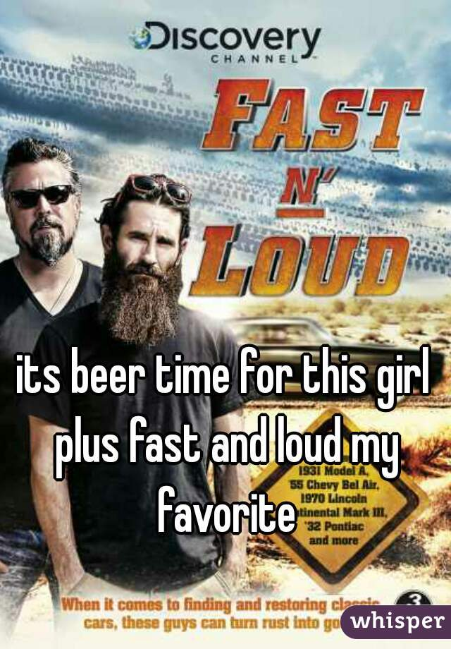 its beer time for this girl plus fast and loud my favorite