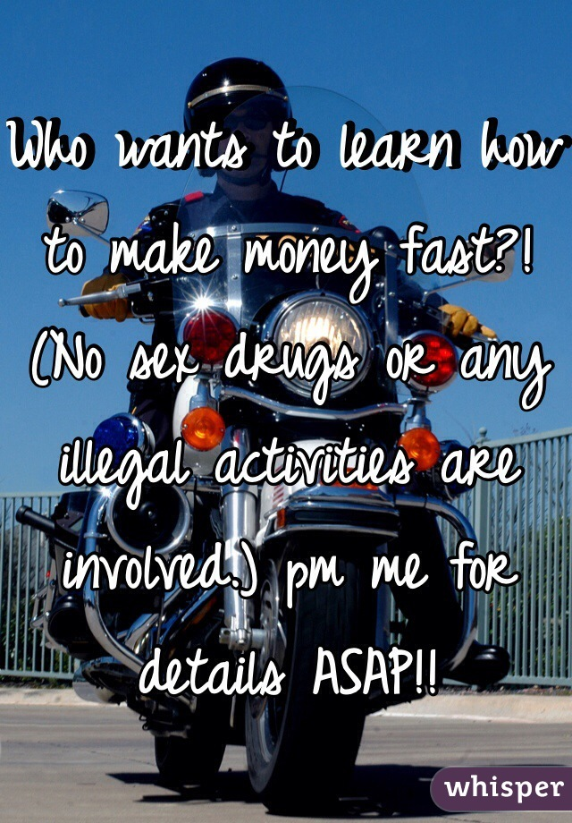 Who wants to learn how to make money fast?! (No sex drugs or any illegal activities are involved.) pm me for details ASAP!!