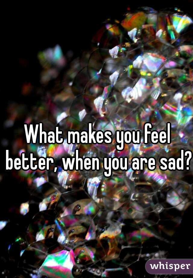 What makes you feel better, when you are sad?