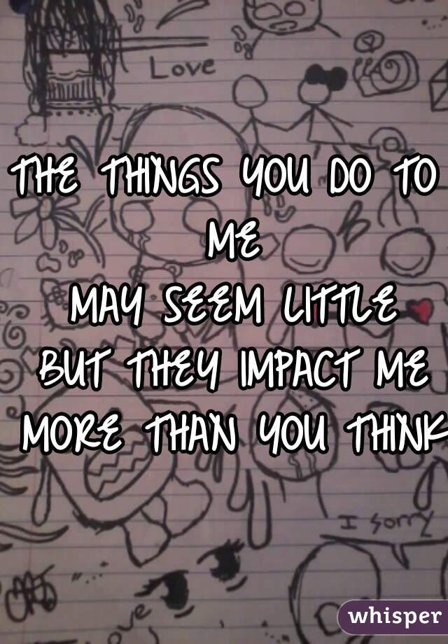 THE THINGS YOU DO TO ME  MAY SEEM LITTLE  BUT THEY IMPACT ME  MORE THAN YOU THINK