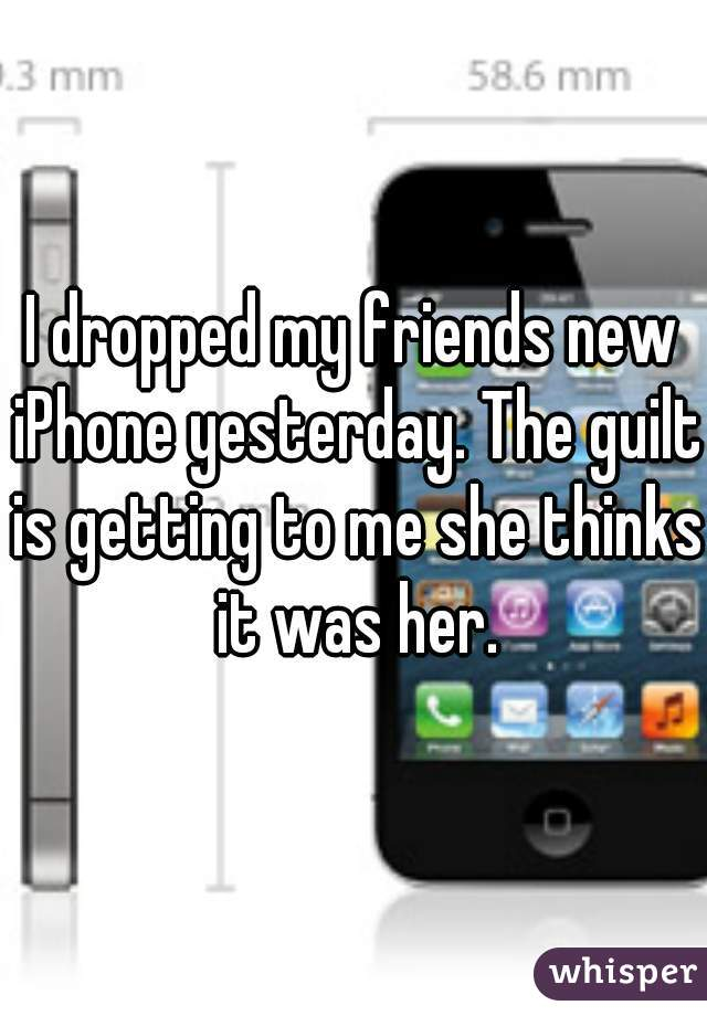 I dropped my friends new iPhone yesterday. The guilt is getting to me she thinks it was her.