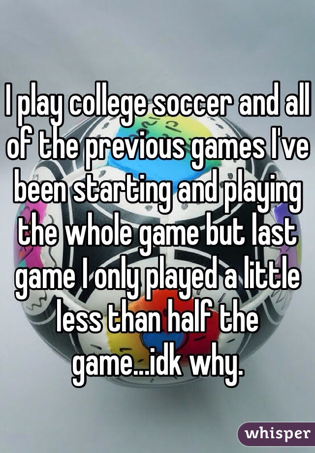 I play college soccer and all of the previous games I've been starting and playing the whole game but last game I only played a little less than half the game...idk why.