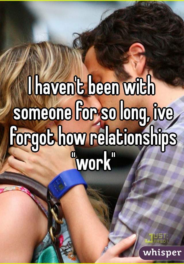 """I haven't been with someone for so long, ive forgot how relationships """"work"""""""