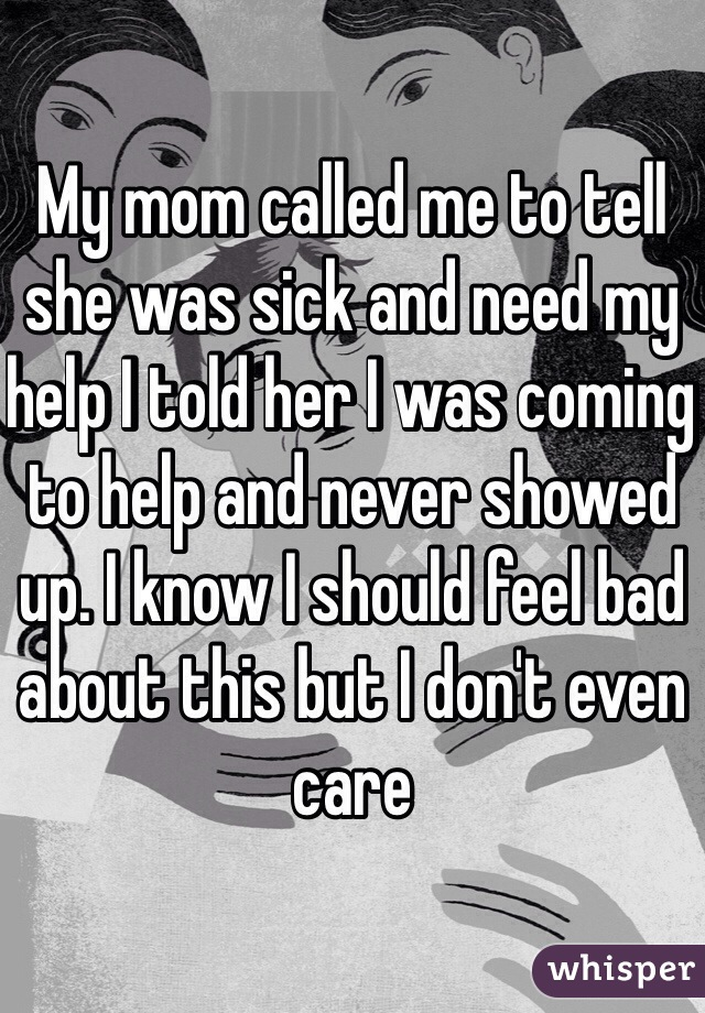 My mom called me to tell she was sick and need my help I told her I was coming to help and never showed up. I know I should feel bad about this but I don't even care