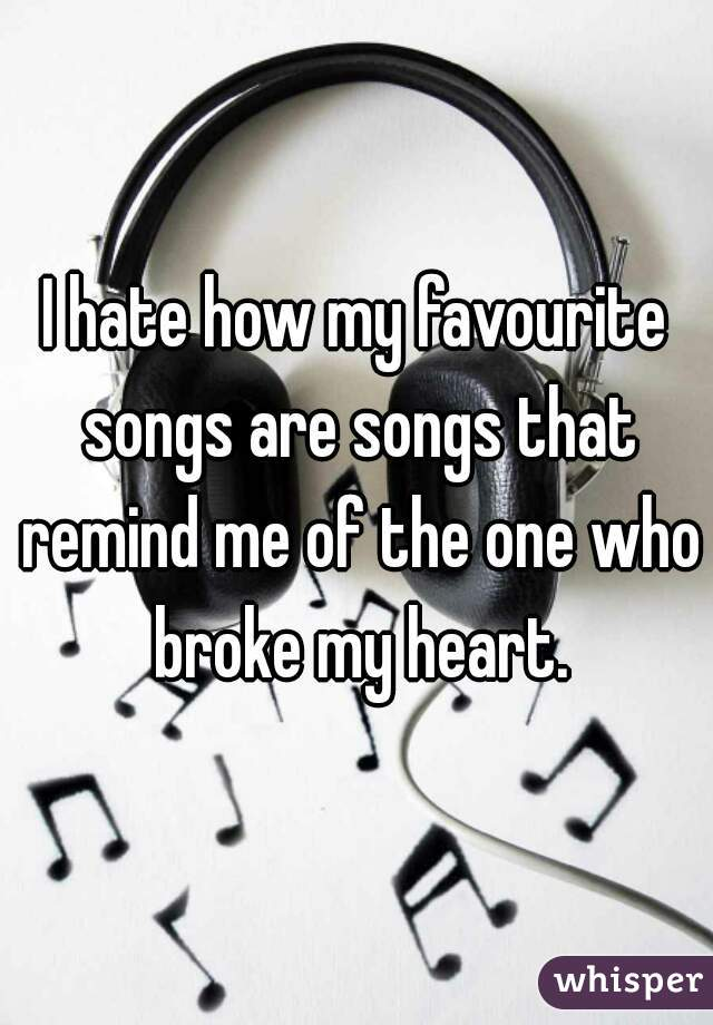 I hate how my favourite songs are songs that remind me of the one who broke my heart.