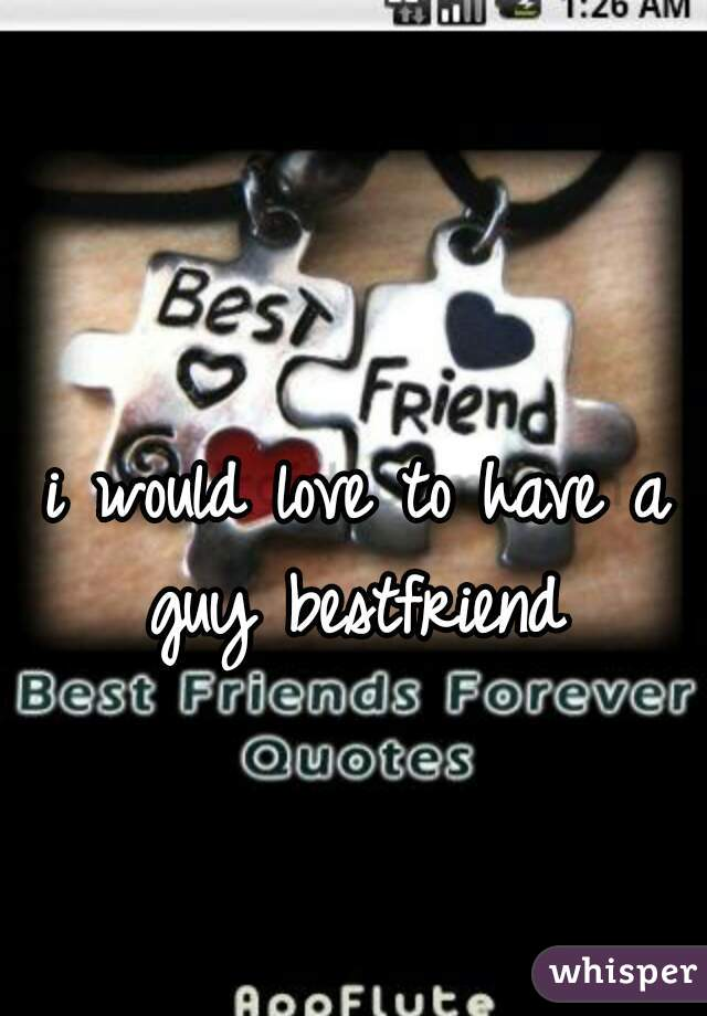 i would love to have a guy bestfriend