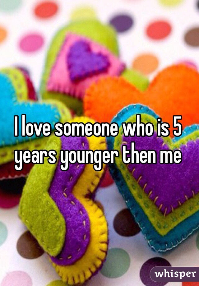I love someone who is 5 years younger then me