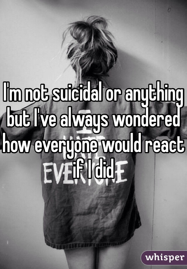 I'm not suicidal or anything but I've always wondered how everyone would react if I did