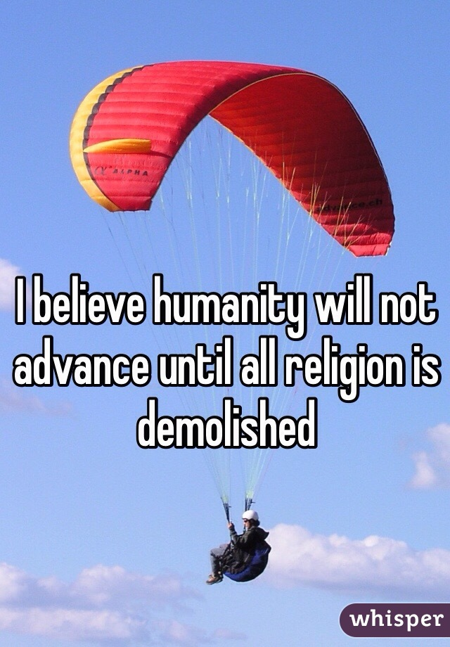 I believe humanity will not advance until all religion is demolished