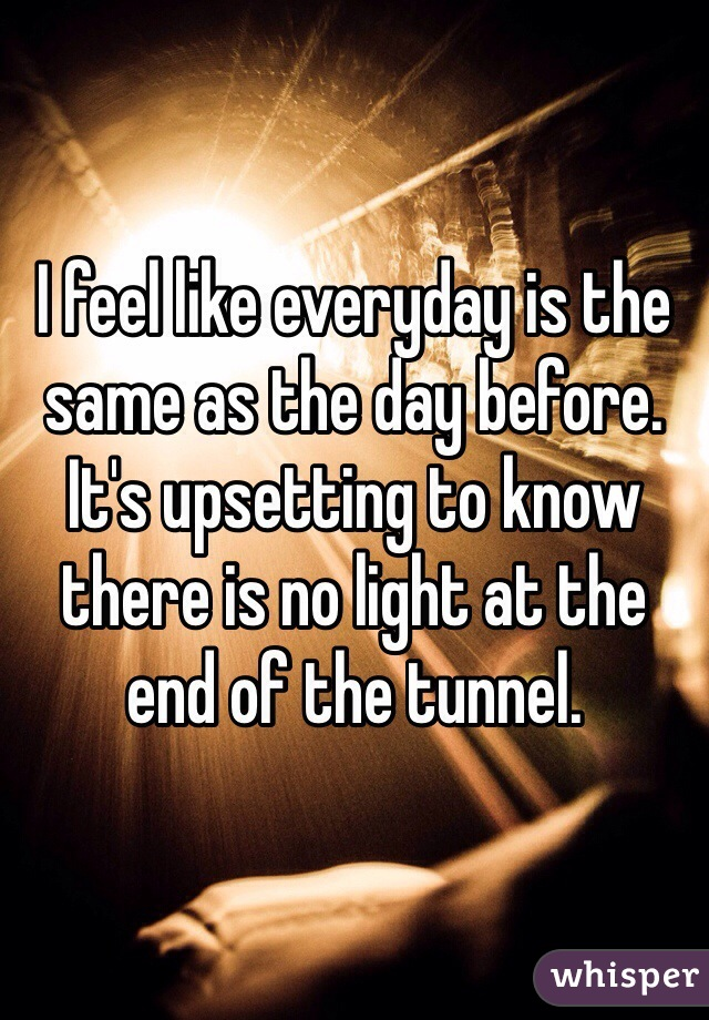 I feel like everyday is the same as the day before. It's upsetting to know there is no light at the end of the tunnel.