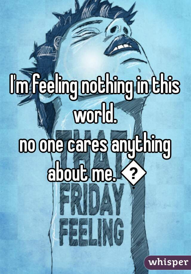 I'm feeling nothing in this world.  no one cares anything about me. 😔