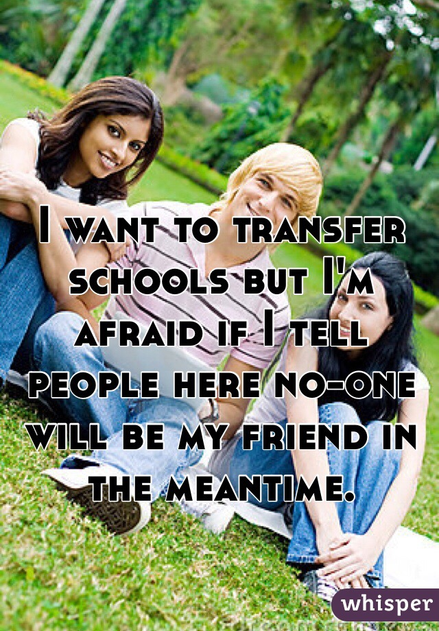 I want to transfer schools but I'm afraid if I tell people here no-one will be my friend in the meantime.
