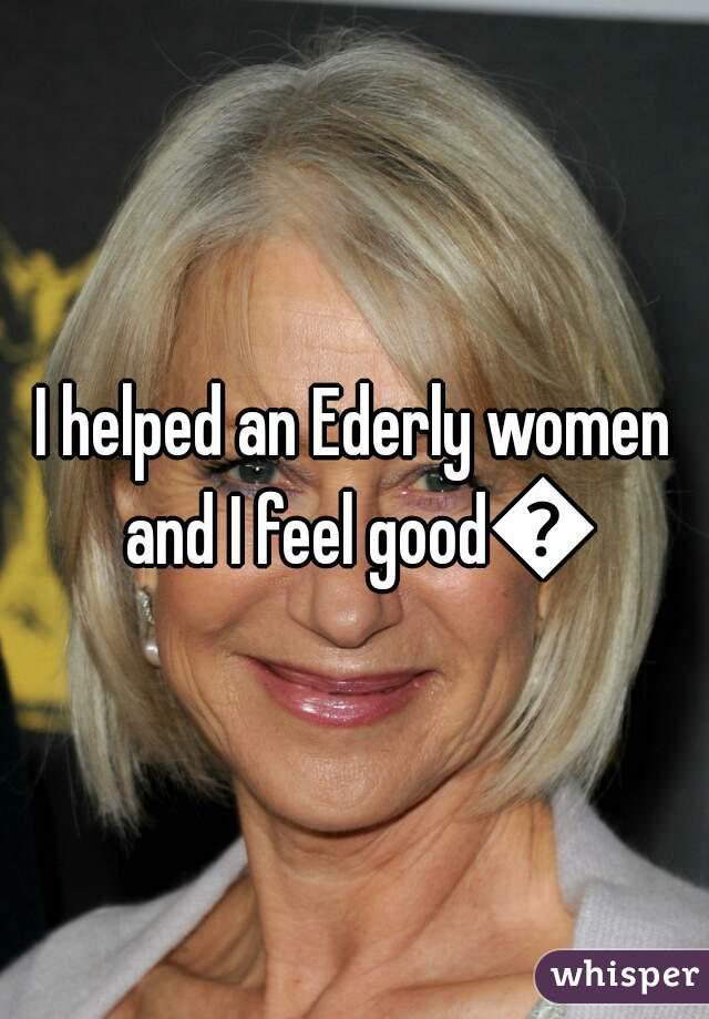 I helped an Ederly women and I feel good😊