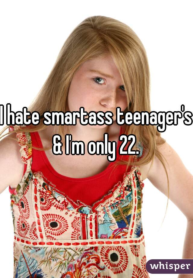 I hate smartass teenager's & I'm only 22.